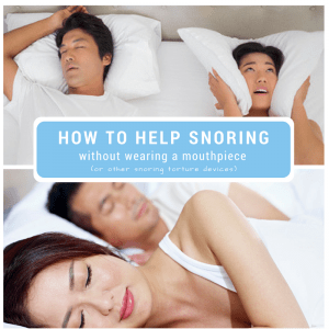 How to Help Snoring without Wearing a Mouthpiece  (or other snoring torture devices)