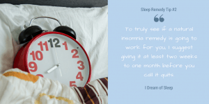 Tip 2 is give your natural sleep remedy time to work before you decide to stop using it at night